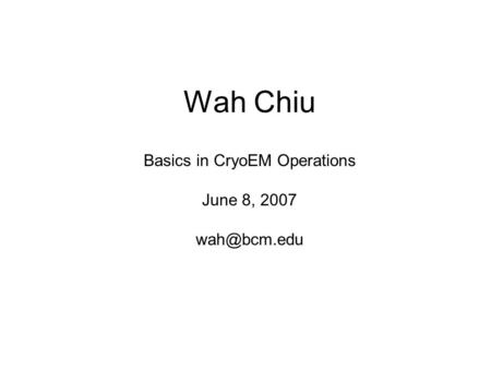 Wah Chiu Basics in CryoEM Operations June 8, 2007