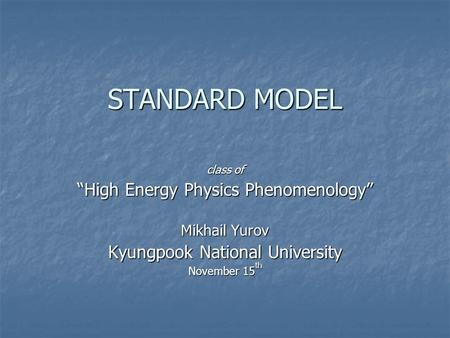 "STANDARD MODEL class of ""High Energy Physics Phenomenology"" Mikhail Yurov Kyungpook National University November 15 th."