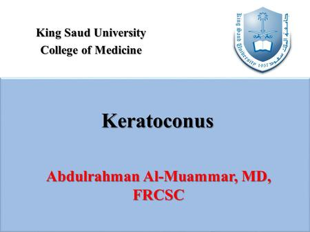 King Saud University College of Medicine Keratoconus Abdulrahman Al-Muammar, MD, FRCSC.
