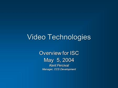 Video Technologies Overview for ISC May 5, 2004 Kent Percival Manager, CCS Development.