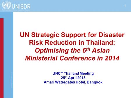 Www.unisdr.org 1 UN Strategic Support for Disaster Risk Reduction in Thailand: Optimising the 6 th Asian Ministerial Conference in 2014 UNCT Thailand Meeting.