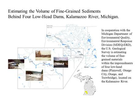 Estimating the Volume of Fine-Grained Sediments Behind Four Low-Head Dams, Kalamazoo River, Michigan. In cooperation with the Michigan Department of Environmental.