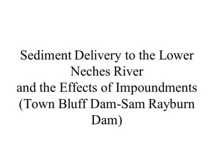 Sediment Delivery to the Lower Neches River and the Effects of Impoundments (Town Bluff Dam-Sam Rayburn Dam)
