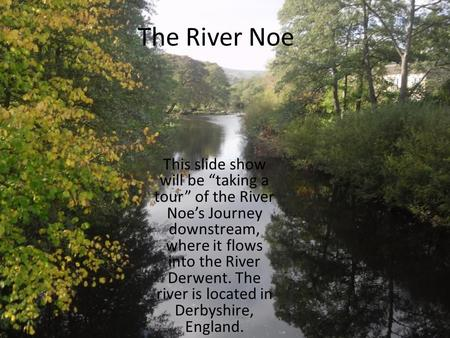 "The River Noe This slide show will be ""taking a tour"" of the River Noe's Journey downstream, where it flows into the River Derwent. The river is located."