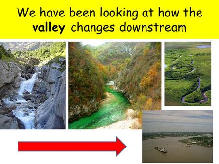 We have been looking at how the valley changes downstream.