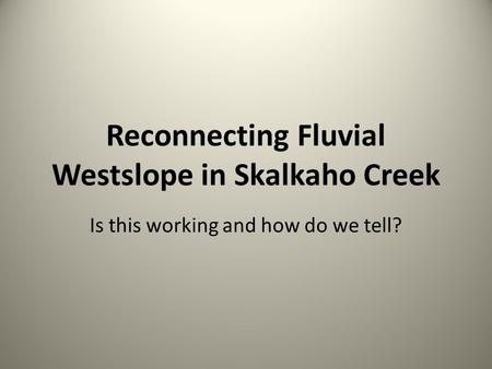 Reconnecting Fluvial Westslope in Skalkaho Creek Is this working and how do we tell?