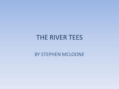 THE RIVER TEES BY STEPHEN MCLOONE. Source The source of the river is located 893m above sea level! It begins in Cumbria, in the North of England.