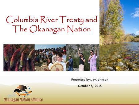 Columbia River Treaty and The Okanagan Nation Presented by: Jay Johnson October 7, 2015.