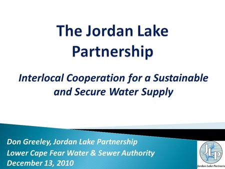 Interlocal Cooperation for a Sustainable and Secure Water Supply Don Greeley, Jordan Lake Partnership Lower Cape Fear Water & Sewer Authority December.