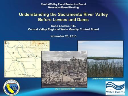 Central Valley Flood Protection Board November Board Meeting Understanding the Sacramento River Valley Before Levees and Dams René Leclerc, P.E. Central.