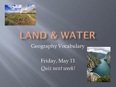 Geography Vocabulary Friday, May 11 Quiz next week!