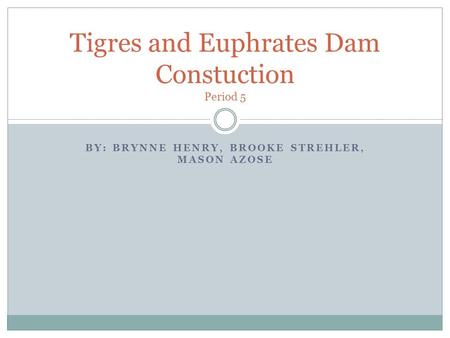 BY: BRYNNE HENRY, BROOKE STREHLER, MASON AZOSE Tigres and Euphrates Dam Constuction Period 5.