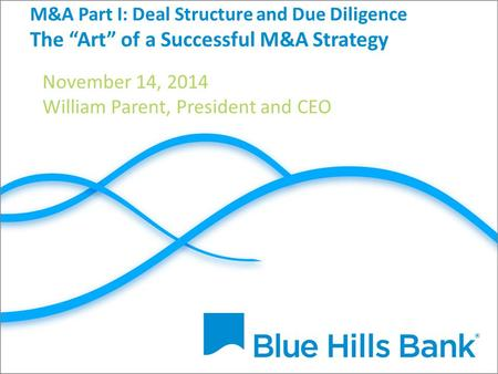 "M&A Part I: Deal Structure and Due Diligence The ""Art"" of a Successful M&A Strategy November 14, 2014 William Parent, President and CEO."