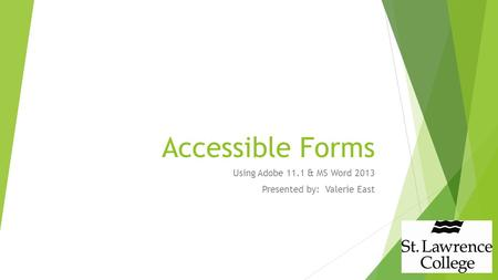 Accessible Forms Using Adobe 11.1 & MS Word 2013 Presented by: Valerie East.