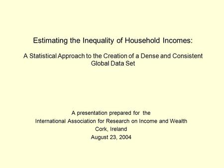 Estimating the Inequality of Household Incomes: A Statistical Approach to the Creation of a Dense and Consistent Global Data Set A presentation prepared.