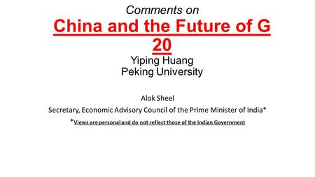 Comments on China and the Future of G 20 Yiping Huang Peking University Alok Sheel Secretary, Economic Advisory Council of the Prime Minister of India*