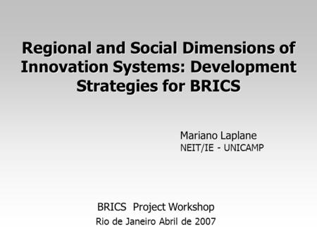 Regional and Social Dimensions of Innovation Systems: Development Strategies for BRICS Mariano Laplane NEIT/IE - UNICAMP BRICS Project Workshop Rio de.