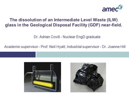 The dissolution of an Intermediate Level Waste (ILW) glass in the Geological Disposal Facility (GDF) near-field. Dr. Adrian Covill - Nuclear EngD graduate.