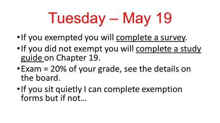 Tuesday – May 19 If you exempted you will complete a survey. If you did not exempt you will complete a study guide on Chapter 19. Exam = 20% of your grade,