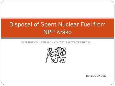EXPERIMENTAL RESEARCH ON NUCLEAR WASTE DISPOSAL Disposal of Spent Nuclear Fuel from NPP Krško Tine LOGONDER.