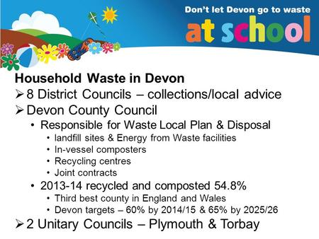 Household Waste in Devon  8 District Councils – collections/local advice  Devon County Council Responsible for Waste Local Plan & Disposal landfill sites.
