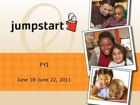 FYI June 18-June 22, 2011. Jumpstart at Wheelock College What is JUMPSTART? Jumpstart is an early childhood education organization that matches college.