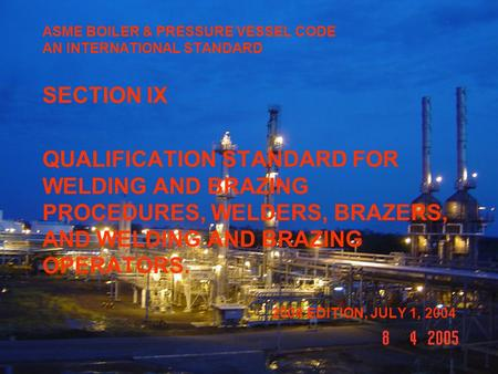 ASME BOILER & PRESSURE VESSEL CODE AN INTERNATIONAL STANDARD SECTION IX QUALIFICATION STANDARD FOR WELDING AND BRAZING PROCEDURES, WELDERS, BRAZERS, AND.
