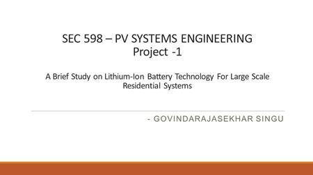 SEC 598 – PV SYSTEMS ENGINEERING Project -1 A Brief Study on Lithium-Ion Battery Technology For Large Scale Residential Systems - GOVINDARAJASEKHAR SINGU.