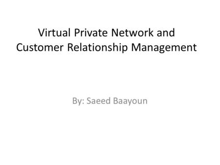 Virtual Private Network and Customer Relationship Management By: Saeed Baayoun.
