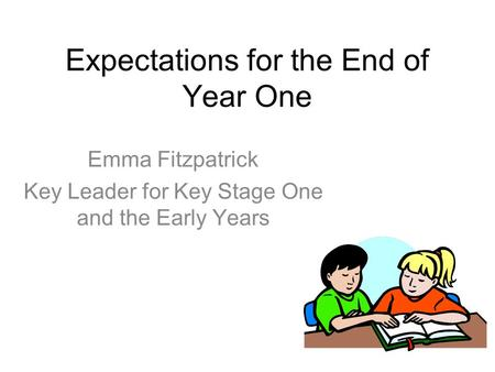 Expectations for the End of Year One Emma Fitzpatrick Key Leader for Key Stage One and the Early Years.