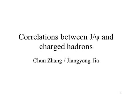 1 Correlations between J/ψ and charged hadrons Chun Zhang / Jiangyong Jia.
