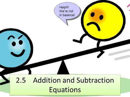 2.5 Addition and Subtraction Equations Help!!! We're not in balance!