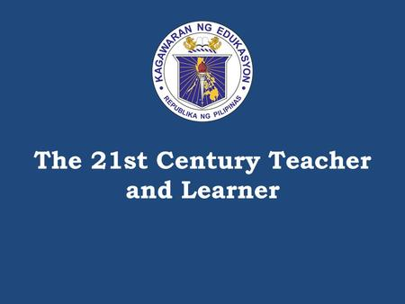 The 21st Century Teacher and Learner. K to 12 classifications of the 21 st Century Skills DEPARTMENT OF EDUCATION.