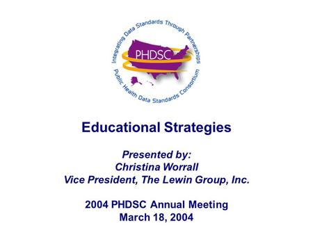 Educational Strategies Presented by: Christina Worrall Vice President, The Lewin Group, Inc. 2004 PHDSC Annual Meeting March 18, 2004.