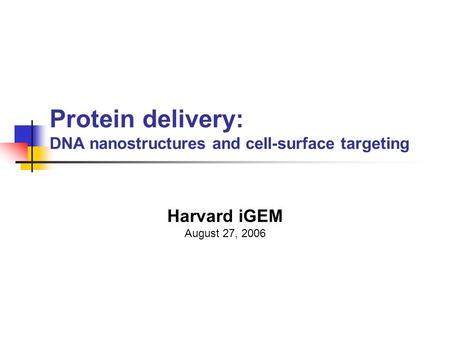 Protein delivery: DNA nanostructures and cell-surface targeting Harvard iGEM August 27, 2006.
