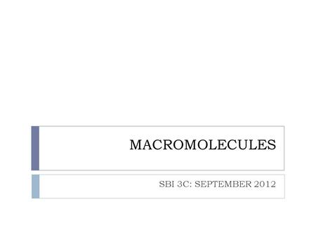 MACROMOLECULES SBI 3C: SEPTEMBER 2012. MACROMOLECULES  Macromolecules:  Very large molecules containing many carbon atoms  4 major groups of macromolecules:
