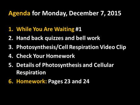 Agenda for Monday, December 7, 2015 1.While You Are Waiting #1 2.Hand back quizzes and bell work 3.Photosynthesis/Cell Respiration Video Clip 4.Check Your.