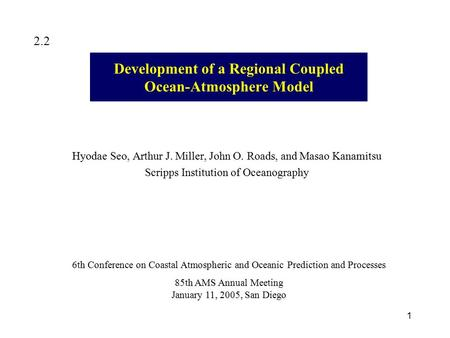 1 Development of a Regional Coupled Ocean-Atmosphere Model Hyodae Seo, Arthur J. Miller, John O. Roads, and Masao Kanamitsu Scripps Institution of Oceanography.