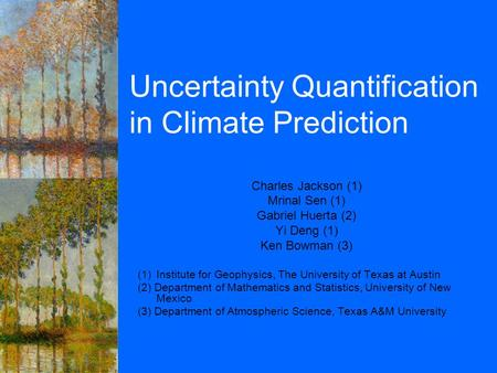 Uncertainty Quantification in Climate Prediction Charles Jackson (1) Mrinal Sen (1) Gabriel Huerta (2) Yi Deng (1) Ken Bowman (3) (1)Institute for Geophysics,