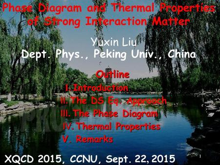 Phase Diagram and Thermal Properties of Strong Interaction Matter Yuxin Liu Dept. Phys., Peking Univ., China XQCD 2015, CCNU, Sept. 22, 2015 Outline Outline.