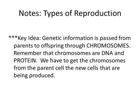 Notes: Types of Reproduction ***Key Idea: Genetic information is passed from parents to offspring through CHROMOSOMES. Remember that chromosomes are DNA.