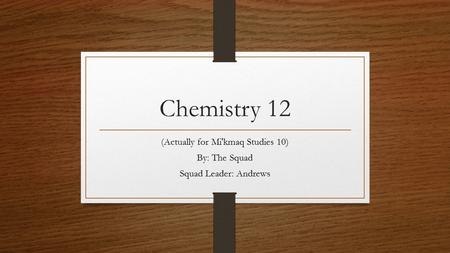 Chemistry 12 (Actually for Mi'kmaq Studies 10) By: The Squad Squad Leader: Andrews.