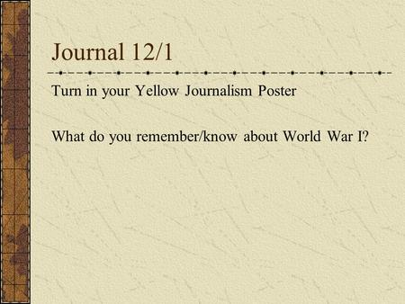 Journal 12/1 Turn in your Yellow Journalism Poster What do you remember/know about World War I?