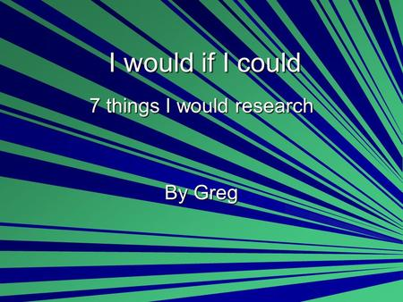I would if I could 7 things I would research By Greg.