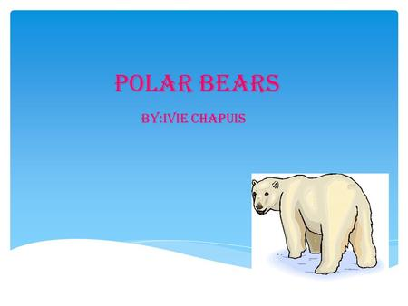 Polar Bears by:ivie chapuis.  Do you like polar bears? The polar bear has snowy white fur. They also have big paws with sharp claws. Polar bears also.