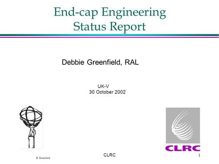 D. Greenfield CLRC1 End-cap Engineering Status Report Debbie Greenfield, RAL UK-V 30 October 2002.