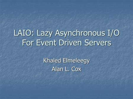 LAIO: Lazy Asynchronous I/O For Event Driven Servers Khaled Elmeleegy Alan L. Cox.