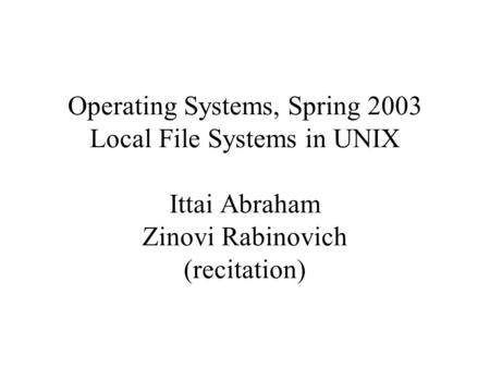 Operating Systems, Spring 2003 Local File Systems in UNIX Ittai Abraham Zinovi Rabinovich (recitation)