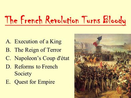 The French Revolution Turns Bloody A.Execution of a King B.The Reign of Terror C.Napoleon's Coup d'état D.Reforms to French Society E.Quest for Empire.