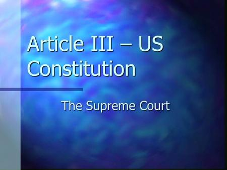 "Article III – US Constitution The Supreme Court. The ""Supremes"" Great group – but NO – we aren't talking about them. Great group – but NO – we aren't."